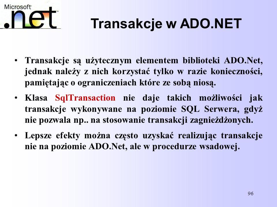 96 Transakcje w ADO.NET Transakcje są użytecznym elementem biblioteki ADO.Net, jednak należy z nich korzystać tylko w razie konieczności, pamiętając o
