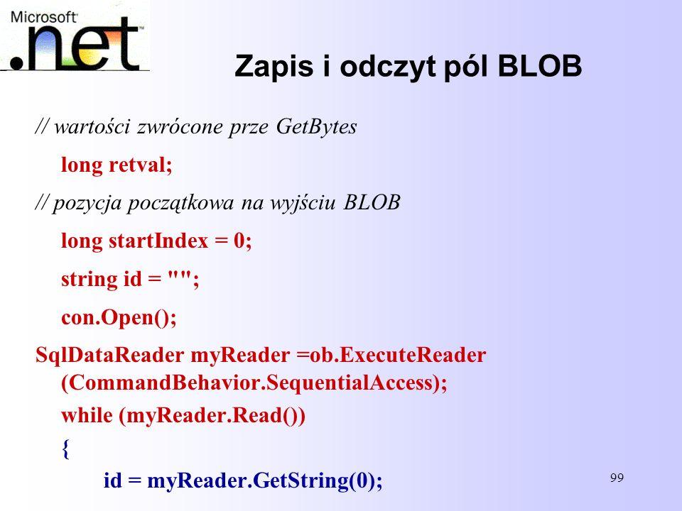 99 Zapis i odczyt pól BLOB // wartości zwrócone prze GetBytes long retval; // pozycja początkowa na wyjściu BLOB long startIndex = 0; string id =