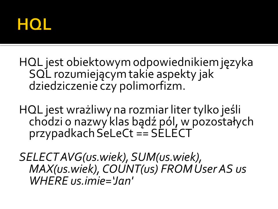 HQL jest obiektowym odpowiednikiem języka SQL rozumiejącym takie aspekty jak dziedziczenie czy polimorfizm. HQL jest wrażliwy na rozmiar liter tylko j