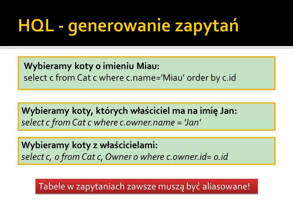 Wybieramy koty o imieniu Miau: select c from Cat c where c.name= Miau order by c.id Wybieramy koty, których właściciel ma na imię Jan: select c from Cat c where c.owner.name = Jan Wybieramy koty z właścicielami: select c, o from Cat c, Owner o where c.owner.id= o.id Tabele w zapytaniach zawsze muszą być aliasowane!