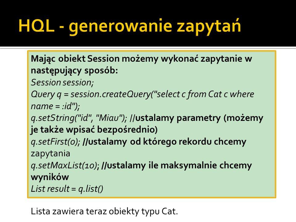 Mając obiekt Session możemy wykonać zapytanie w następujący sposób: Session session; Query q = session.createQuery( select c from Cat c where name = :id ); q.setString( id , Miau ); //ustalamy parametry (możemy je także wpisać bezpośrednio) q.setFirst(0); //ustalamy od którego rekordu chcemy zapytania q.setMaxList(10); //ustalamy ile maksymalnie chcemy wyników List result = q.list() Lista zawiera teraz obiekty typu Cat.