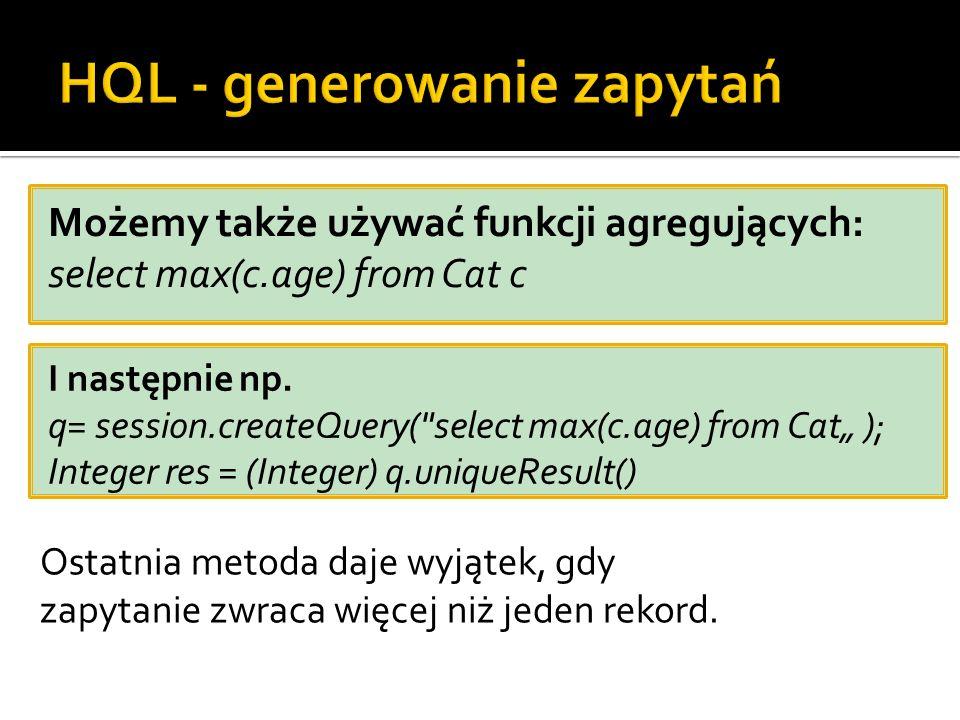 Możemy także używać funkcji agregujących: select max(c.age) from Cat c I następnie np. q= session.createQuery(