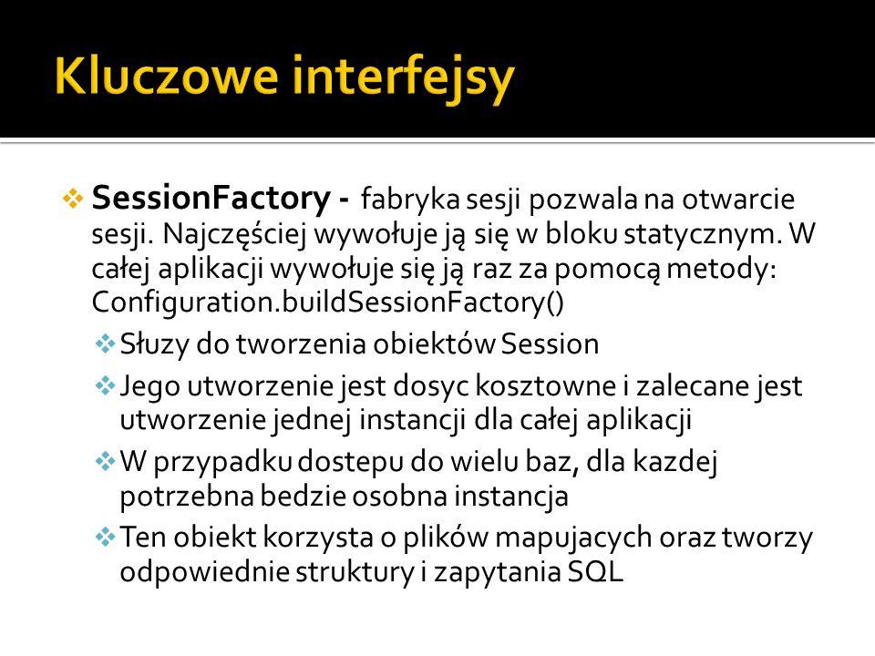 SessionFactory - fabryka sesji pozwala na otwarcie sesji. Najczęściej wywołuje ją się w bloku statycznym. W całej aplikacji wywołuje się ją raz za pom