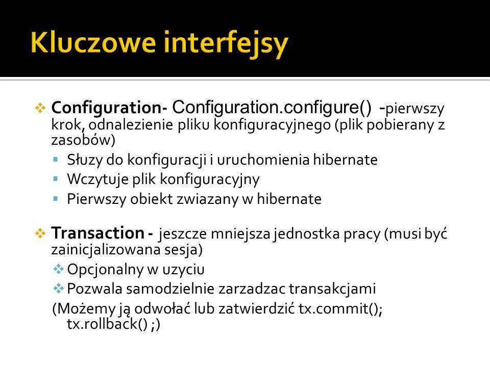 Configuration- Configuration.configure() - pierwszy krok, odnalezienie pliku konfiguracyjnego (plik pobierany z zasobów) Słuzy do konfiguracji i uruchomienia hibernate Wczytuje plik konfiguracyjny Pierwszy obiekt zwiazany w hibernate Transaction - jeszcze mniejsza jednostka pracy (musi być zainicjalizowana sesja) Opcjonalny w uzyciu Pozwala samodzielnie zarzadzac transakcjami (Możemy ją odwołać lub zatwierdzić tx.commit(); tx.rollback() ;)