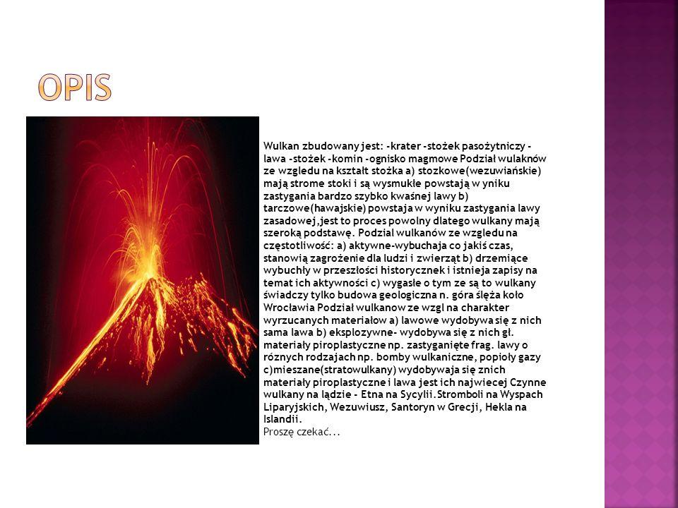 Wulkan zbudowany jest: -krater -stożek pasożytniczy - lawa -stożek -komin -ognisko magmowe Podział wulaknów ze wzgledu na kształt stożka a) stozkowe(w