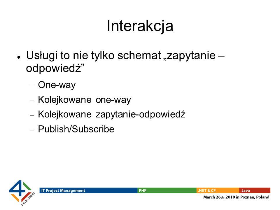 Interakcja Usługi to nie tylko schemat zapytanie – odpowiedź One-way Kolejkowane one-way Kolejkowane zapytanie-odpowiedź Publish/Subscribe