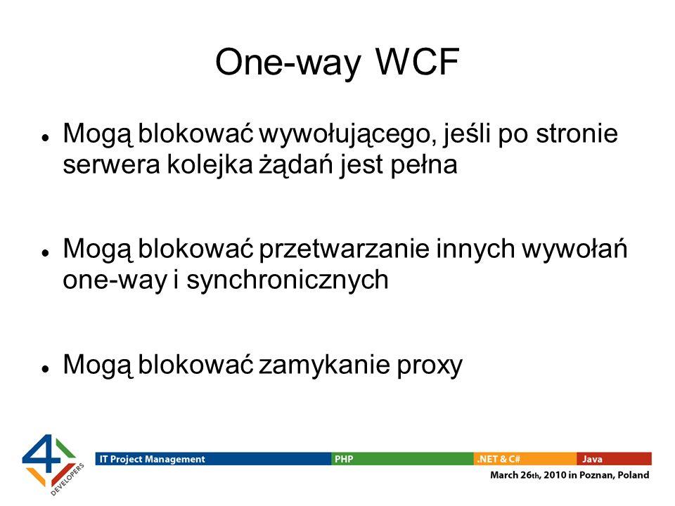 One-way WCF Mogą blokować wywołującego, jeśli po stronie serwera kolejka żądań jest pełna Mogą blokować przetwarzanie innych wywołań one-way i synchronicznych Mogą blokować zamykanie proxy