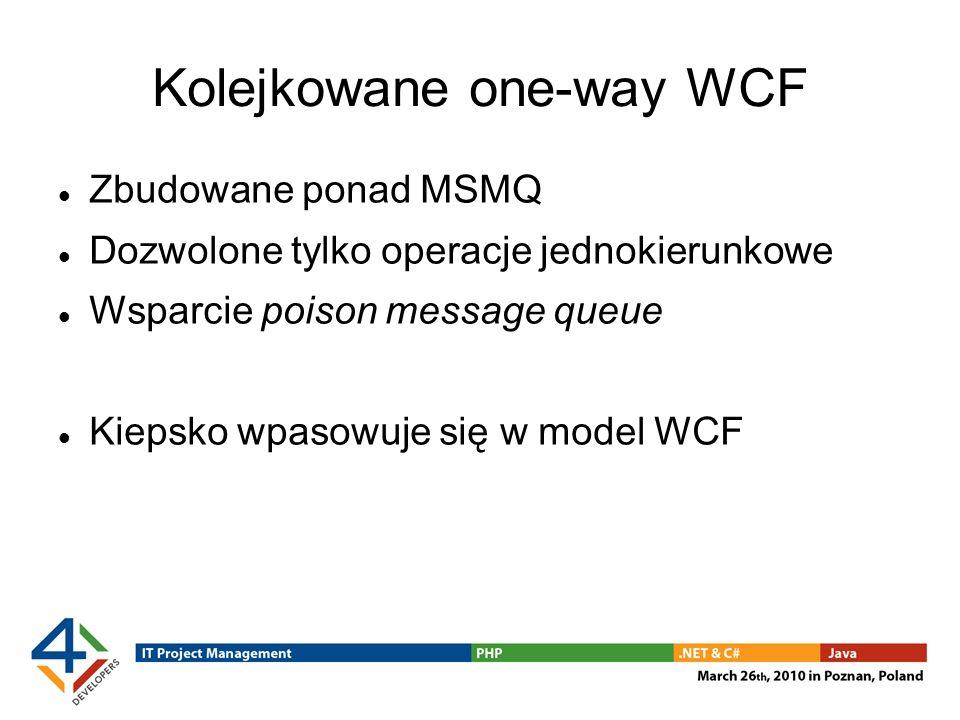 Kolejkowane one-way WCF Zbudowane ponad MSMQ Dozwolone tylko operacje jednokierunkowe Wsparcie poison message queue Kiepsko wpasowuje się w model WCF