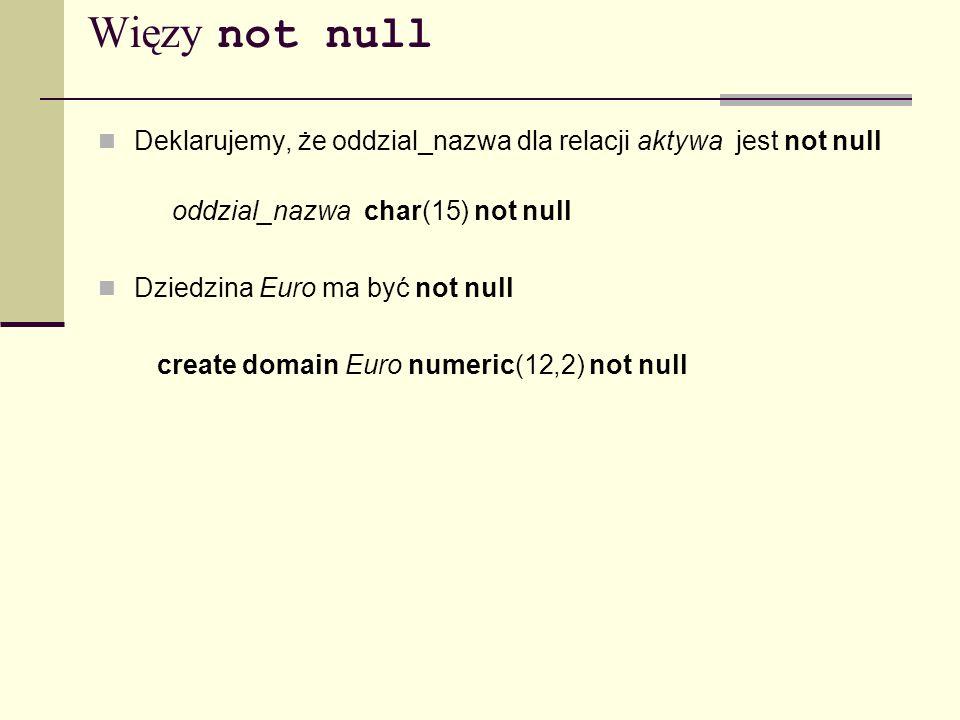 Więzy not null Deklarujemy, że oddzial_nazwa dla relacji aktywa jest not null oddzial_nazwa char(15) not null Dziedzina Euro ma być not null create do
