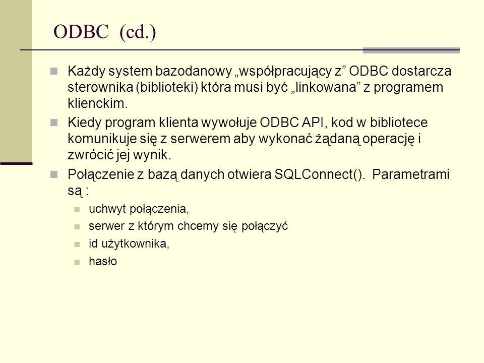 ODBC (cd.) Każdy system bazodanowy współpracujący z ODBC dostarcza sterownika (biblioteki) która musi być linkowana z programem klienckim. Kiedy progr