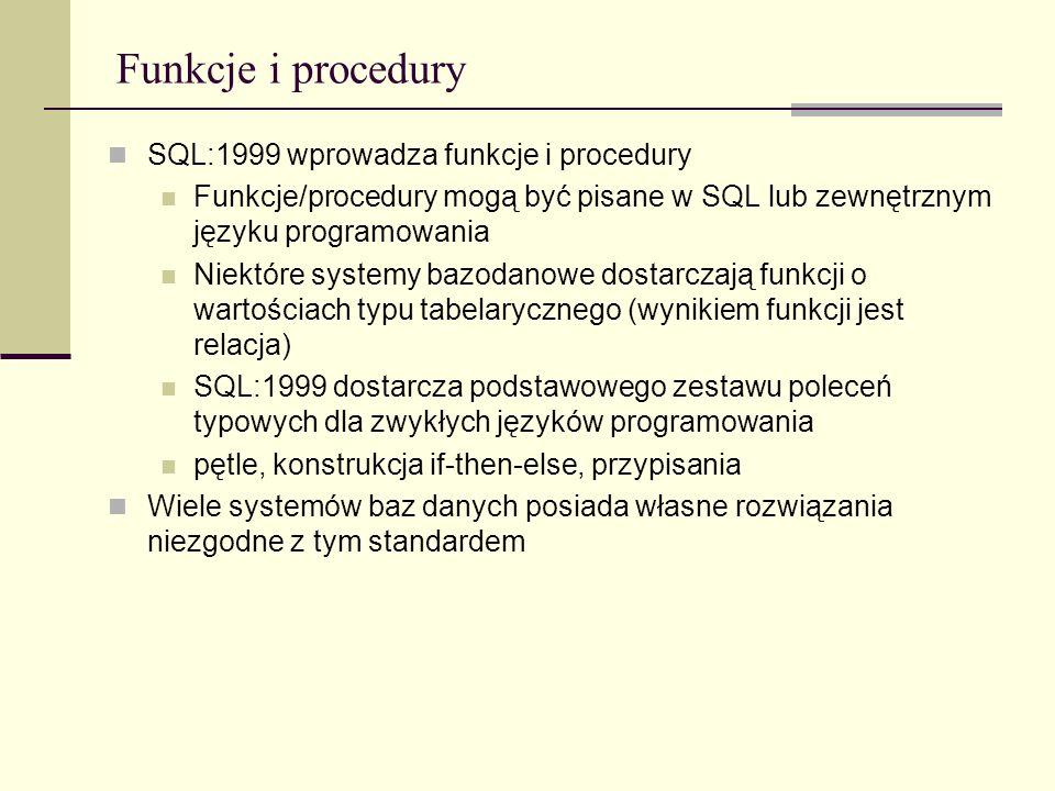 Funkcje i procedury SQL:1999 wprowadza funkcje i procedury Funkcje/procedury mogą być pisane w SQL lub zewnętrznym języku programowania Niektóre syste