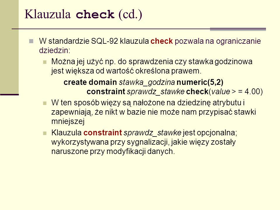 Klauzula check (cd.) W standardzie SQL-92 klauzula check pozwala na ograniczanie dziedzin: Można jej użyć np. do sprawdzenia czy stawka godzinowa jest