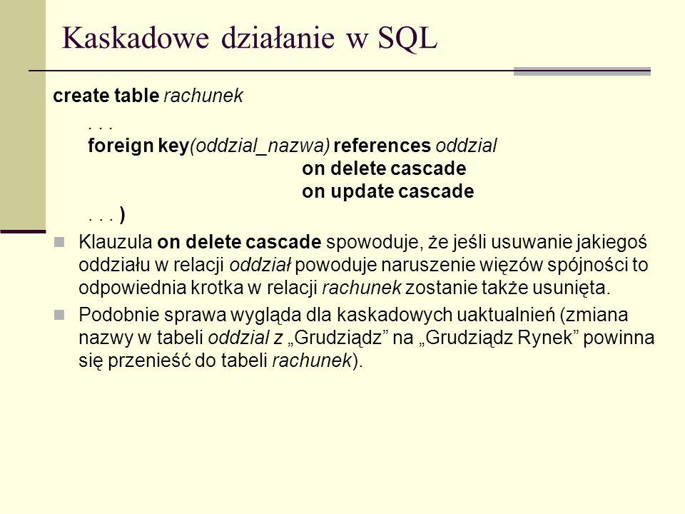 Kaskadowe działanie w SQL create table rachunek... foreign key(oddzial_nazwa) references oddzial on delete cascade on update cascade... ) Klauzula on