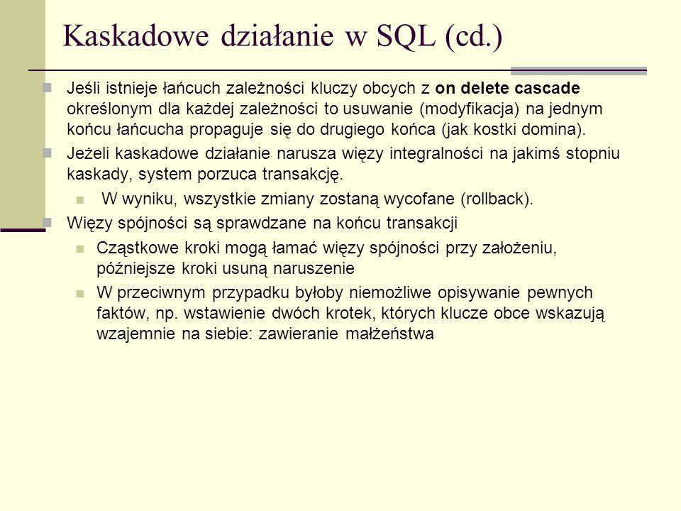 Kaskadowe działanie w SQL (cd.) Jeśli istnieje łańcuch zależności kluczy obcych z on delete cascade określonym dla każdej zależności to usuwanie (mody
