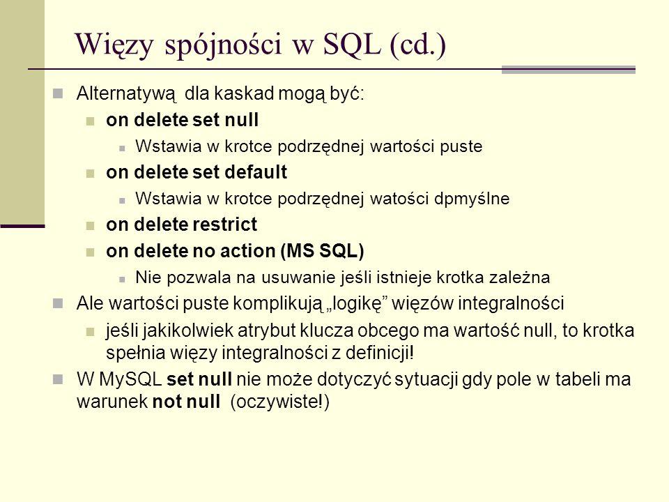 Więzy spójności w SQL (cd.) Alternatywą dla kaskad mogą być: on delete set null Wstawia w krotce podrzędnej wartości puste on delete set default Wstaw
