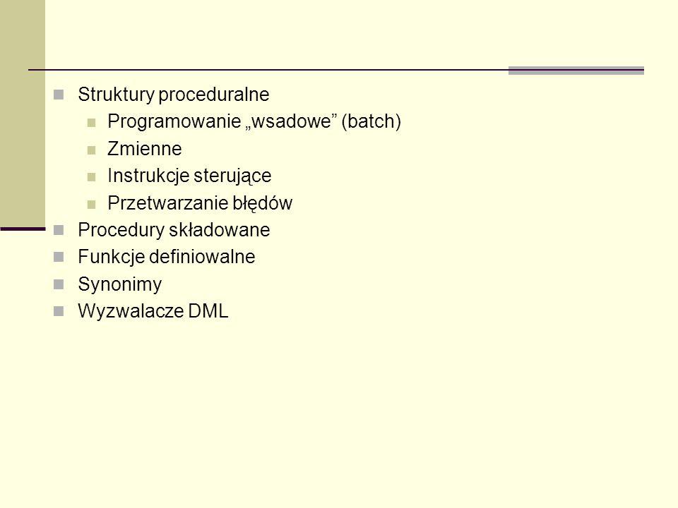 Struktury proceduralne Programowanie wsadowe (batch) Zmienne Instrukcje sterujące Przetwarzanie błędów Procedury składowane Funkcje definiowalne Synon