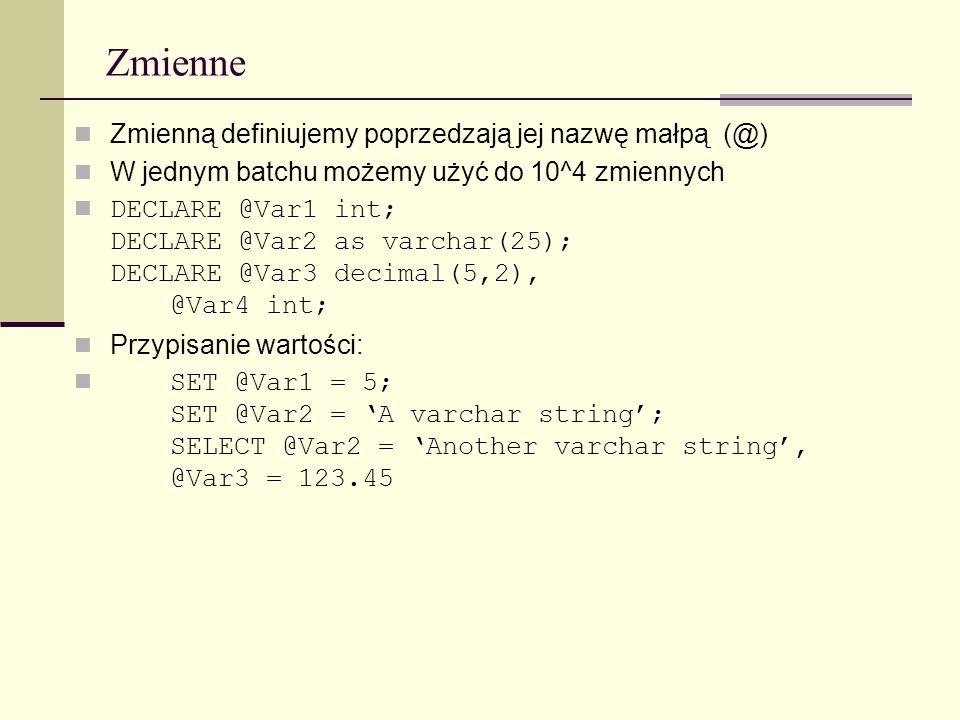 Zmienne Zmienną definiujemy poprzedzają jej nazwę małpą (@) W jednym batchu możemy użyć do 10^4 zmiennych DECLARE @Var1 int; DECLARE @Var2 as varchar(