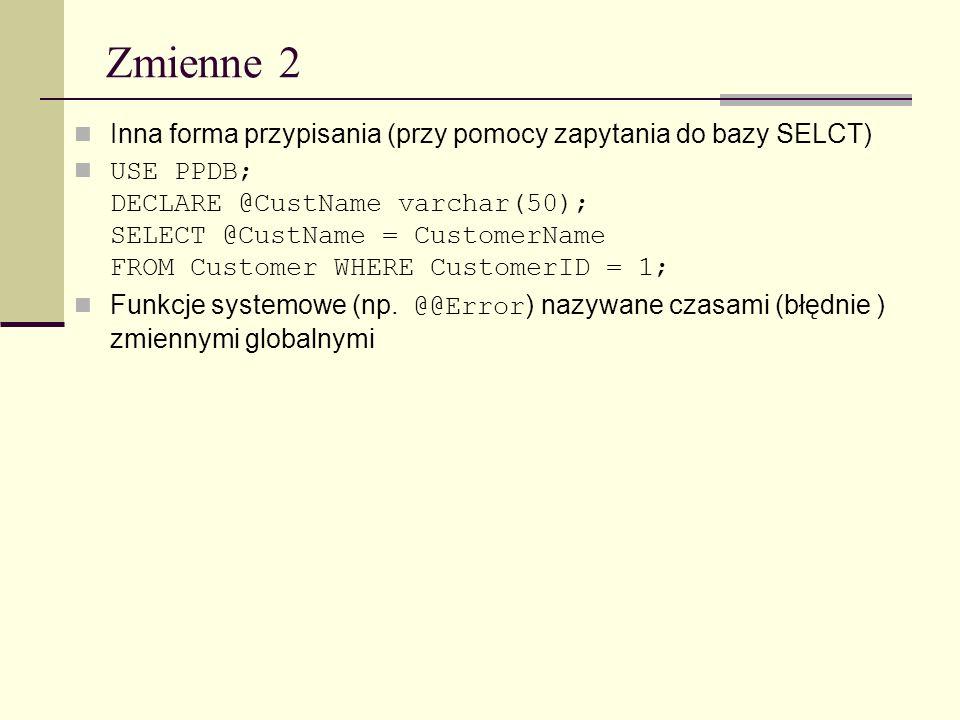 Zmienne 2 Inna forma przypisania (przy pomocy zapytania do bazy SELCT) USE PPDB; DECLARE @CustName varchar(50); SELECT @CustName = CustomerName FROM C