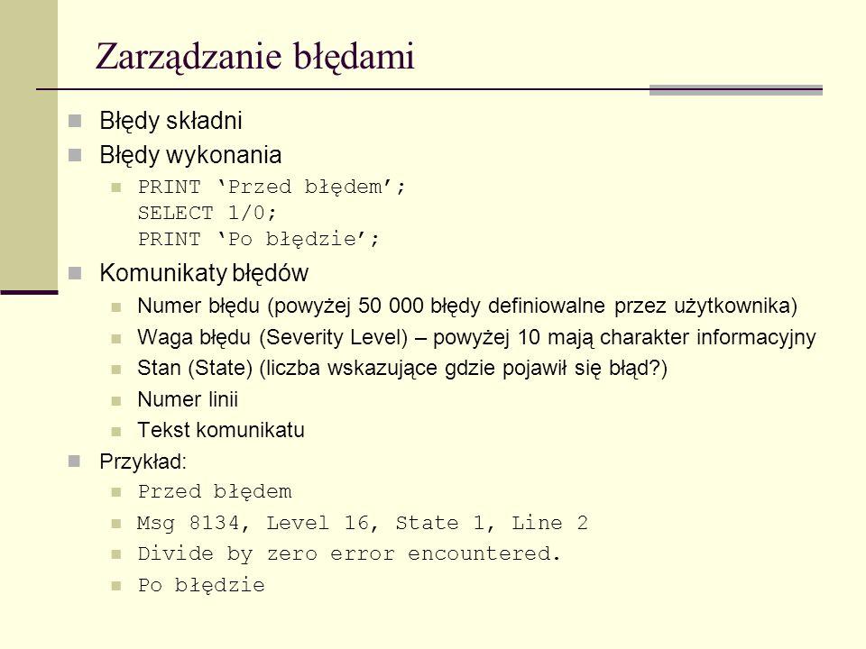 Zarządzanie błędami Błędy składni Błędy wykonania PRINT Przed błędem; SELECT 1/0; PRINT Po błędzie; Komunikaty błędów Numer błędu (powyżej 50 000 błęd