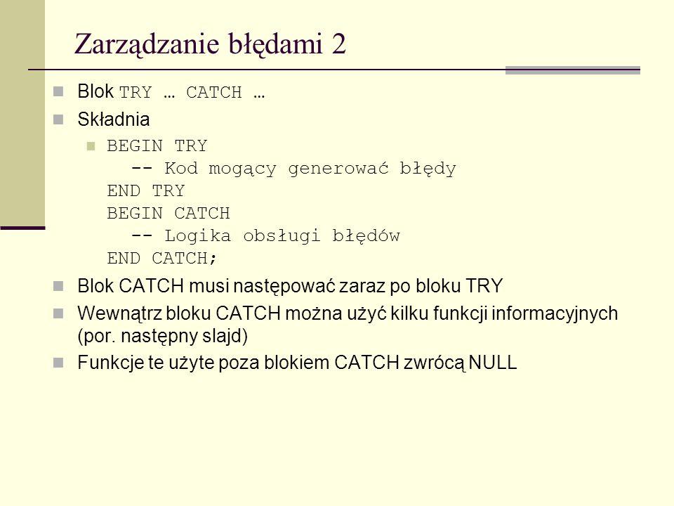 Zarządzanie błędami 2 Blok TRY … CATCH … Składnia BEGIN TRY -- Kod mogący generować błędy END TRY BEGIN CATCH -- Logika obsługi błędów END CATCH; Blok