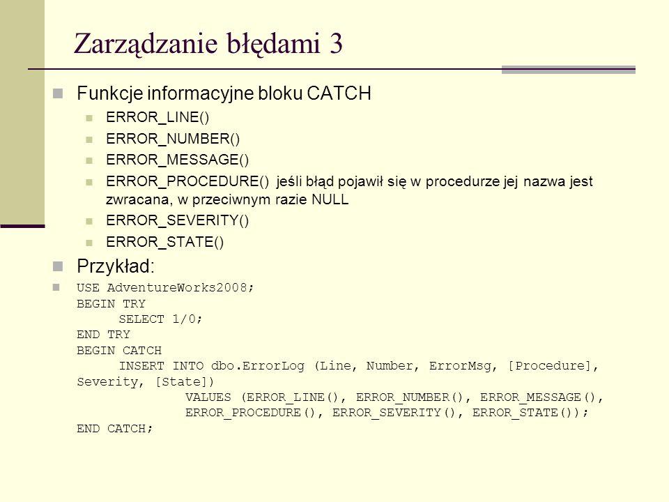 Zarządzanie błędami 3 Funkcje informacyjne bloku CATCH ERROR_LINE() ERROR_NUMBER() ERROR_MESSAGE() ERROR_PROCEDURE() jeśli błąd pojawił się w procedur