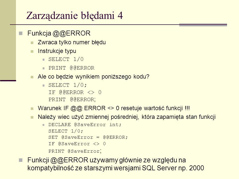 Zarządzanie błędami 4 Funkcja @@ERROR Zwraca tylko numer błędu Instrukcje typu SELECT 1/0 PRINT @@ERROR Ale co będzie wynikiem poniższego kodu? SELECT