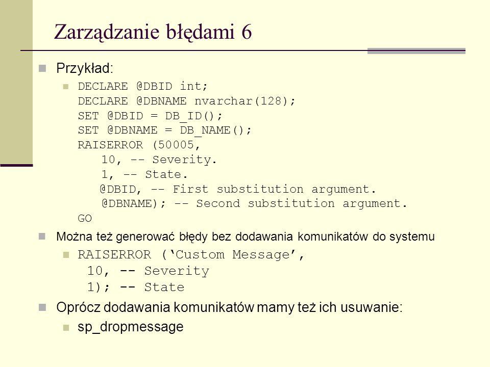 Zarządzanie błędami 6 Przykład: DECLARE @DBID int; DECLARE @DBNAME nvarchar(128); SET @DBID = DB_ID(); SET @DBNAME = DB_NAME(); RAISERROR (50005, 10,