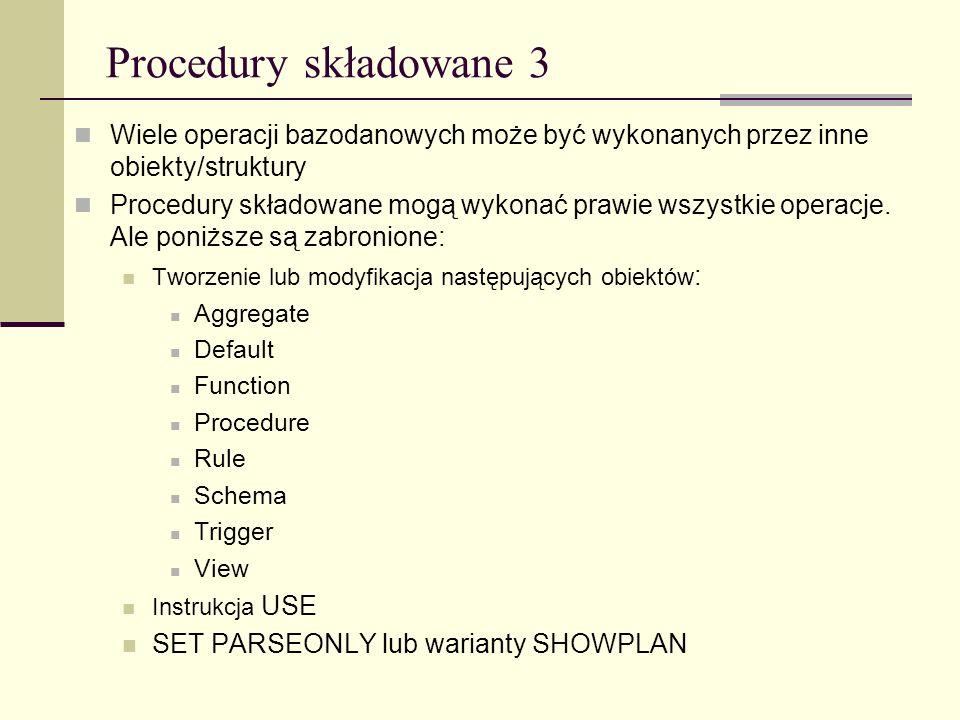 Procedury składowane 3 Wiele operacji bazodanowych może być wykonanych przez inne obiekty/struktury Procedury składowane mogą wykonać prawie wszystkie