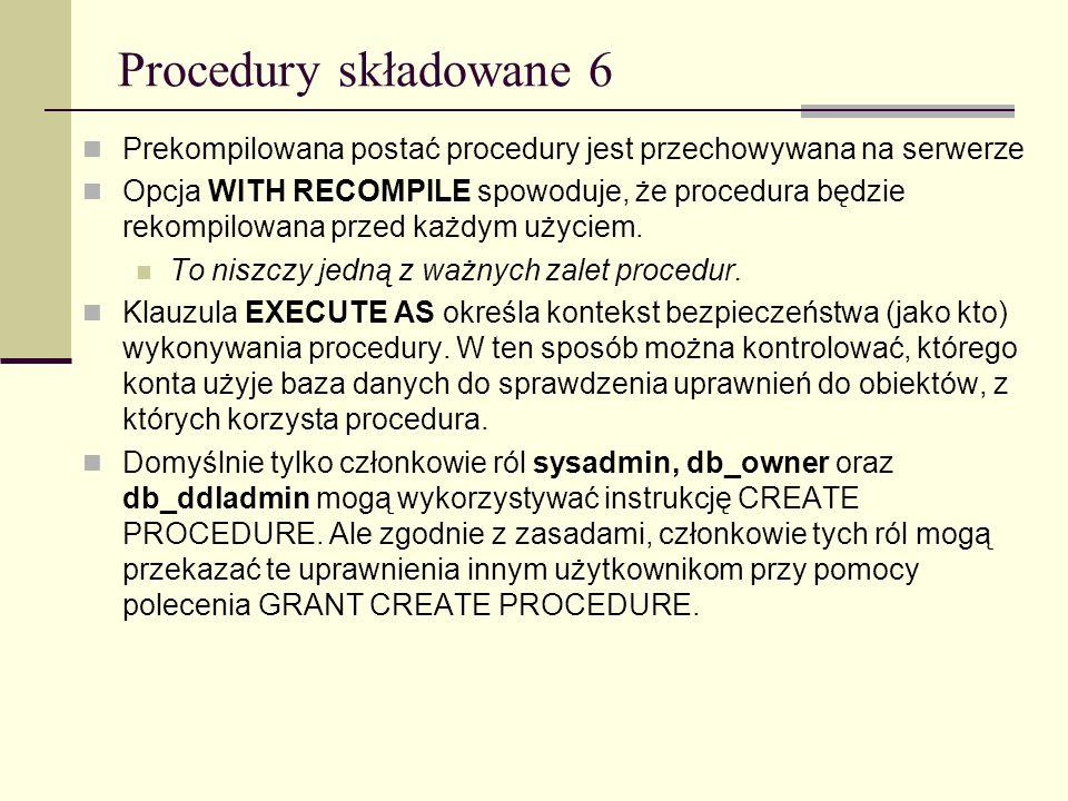 Procedury składowane 6 Prekompilowana postać procedury jest przechowywana na serwerze Opcja WITH RECOMPILE spowoduje, że procedura będzie rekompilowan