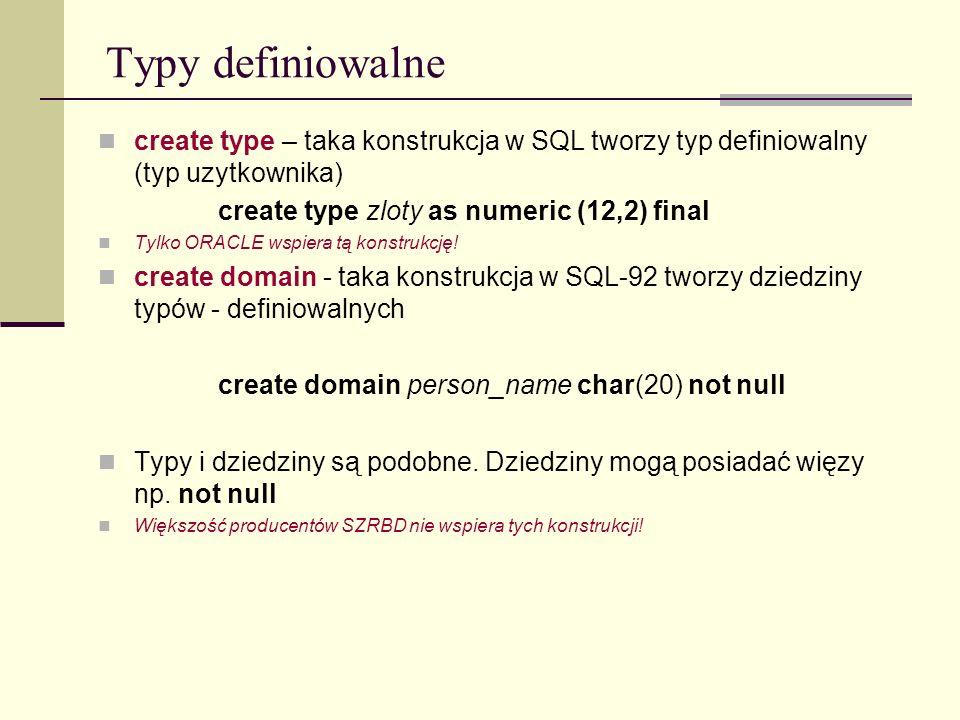 Typy definiowalne create type – taka konstrukcja w SQL tworzy typ definiowalny (typ uzytkownika) create type zloty as numeric (12,2) final Tylko ORACL