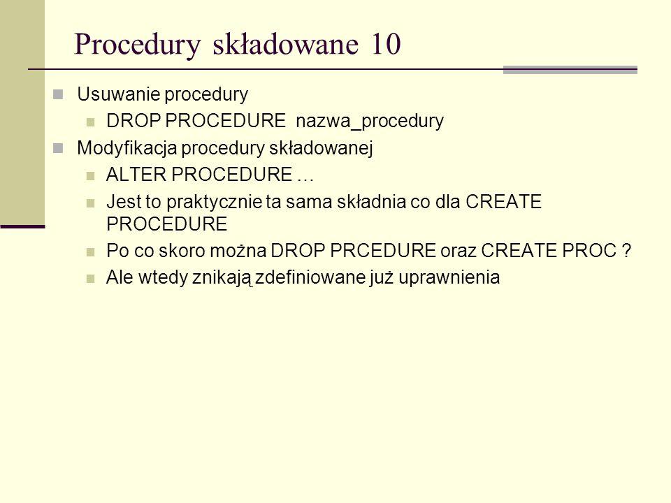 Procedury składowane 10 Usuwanie procedury DROP PROCEDURE nazwa_procedury Modyfikacja procedury składowanej ALTER PROCEDURE … Jest to praktycznie ta s