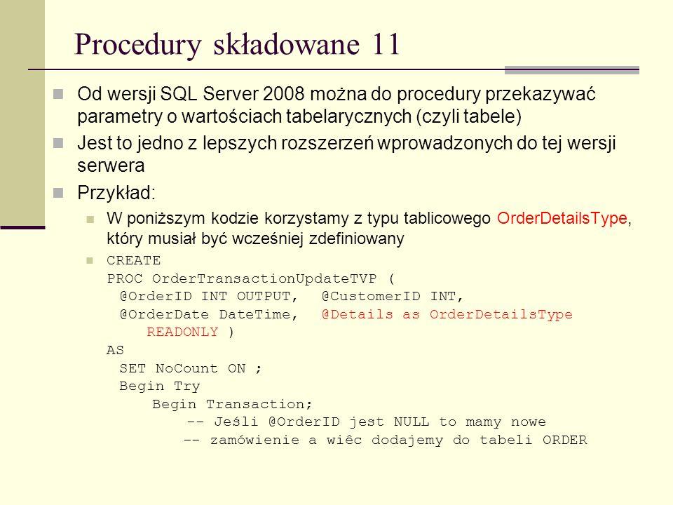 Procedury składowane 11 Od wersji SQL Server 2008 można do procedury przekazywać parametry o wartościach tabelarycznych (czyli tabele) Jest to jedno z
