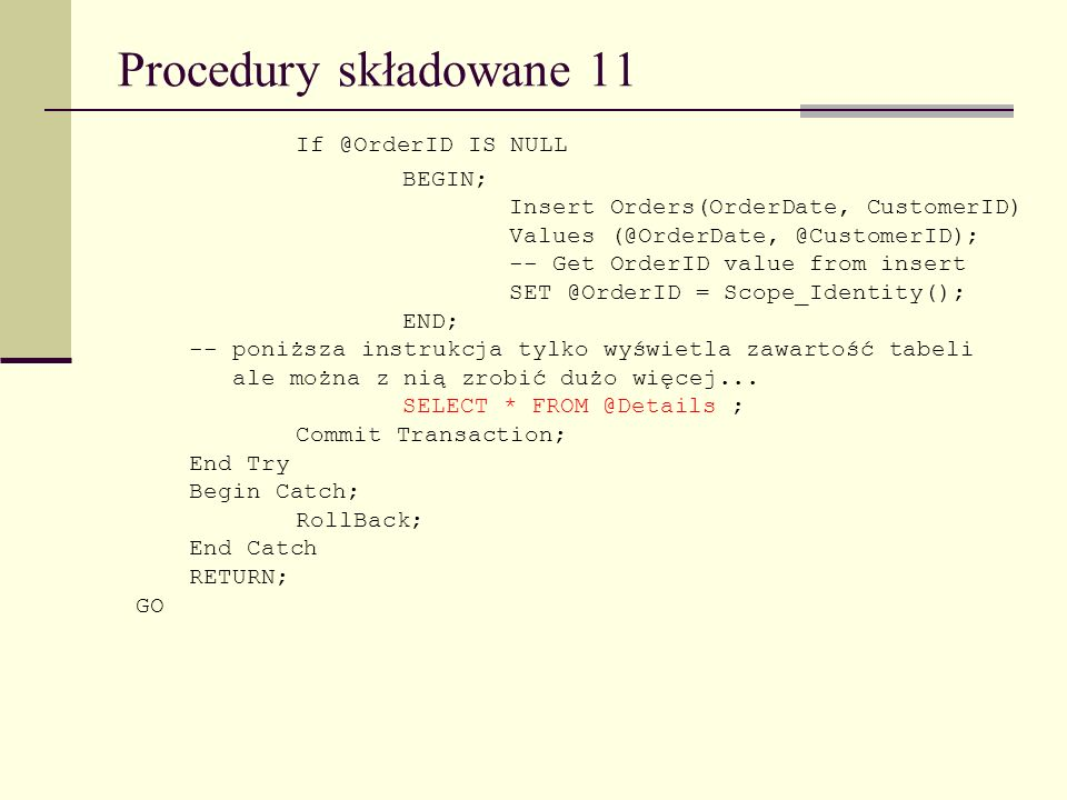 Procedury składowane 11 If @OrderID IS NULL BEGIN; Insert Orders(OrderDate, CustomerID) Values (@OrderDate, @CustomerID); -- Get OrderID value from in