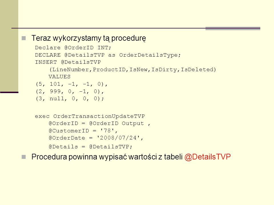 Teraz wykorzystamy tą procedurę Declare @OrderID INT; DECLARE @DetailsTVP as OrderDetailsType; INSERT @DetailsTVP (LineNumber,ProductID,IsNew,IsDirty,