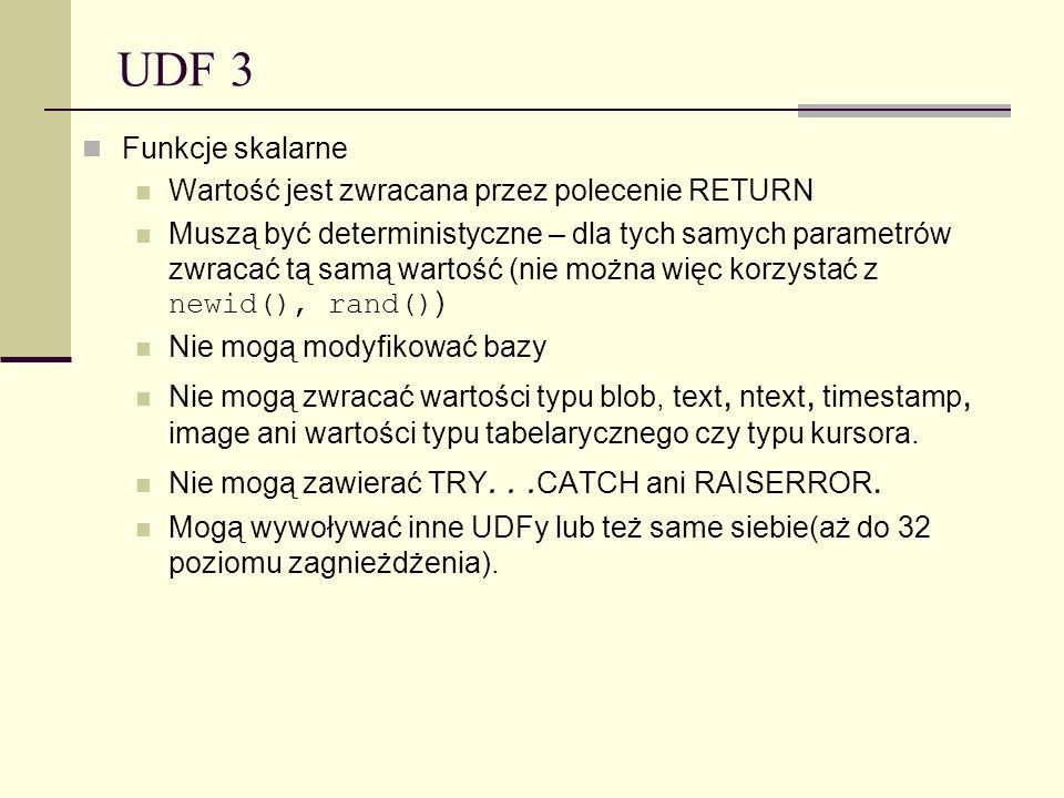UDF 3 Funkcje skalarne Wartość jest zwracana przez polecenie RETURN Muszą być deterministyczne – dla tych samych parametrów zwracać tą samą wartość (n