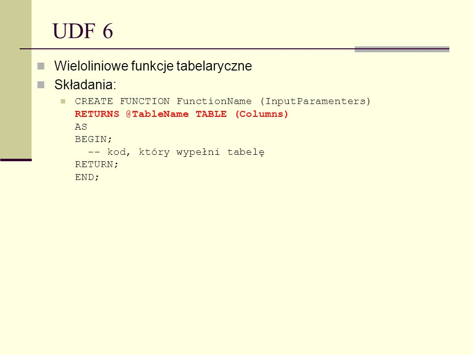 UDF 6 Wieloliniowe funkcje tabelaryczne Składania: CREATE FUNCTION FunctionName (InputParamenters) RETURNS @TableName TABLE (Columns) AS BEGIN; -- kod