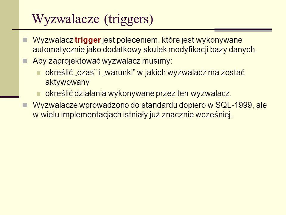 Wyzwalacze (triggers) Wyzwalacz trigger jest poleceniem, które jest wykonywane automatycznie jako dodatkowy skutek modyfikacji bazy danych. Aby zaproj