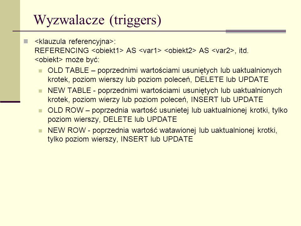 Wyzwalacze (triggers) : REFERENCING AS AS, itd. może być: OLD TABLE – poprzednimi wartościami usuniętych lub uaktualnionych krotek, poziom wierszy lub