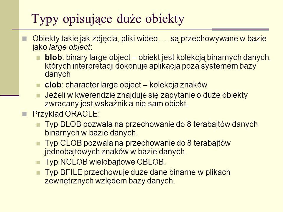 Typy opisujące duże obiekty Obiekty takie jak zdjęcia, pliki wideo,... są przechowywane w bazie jako large object: blob: binary large object – obiekt