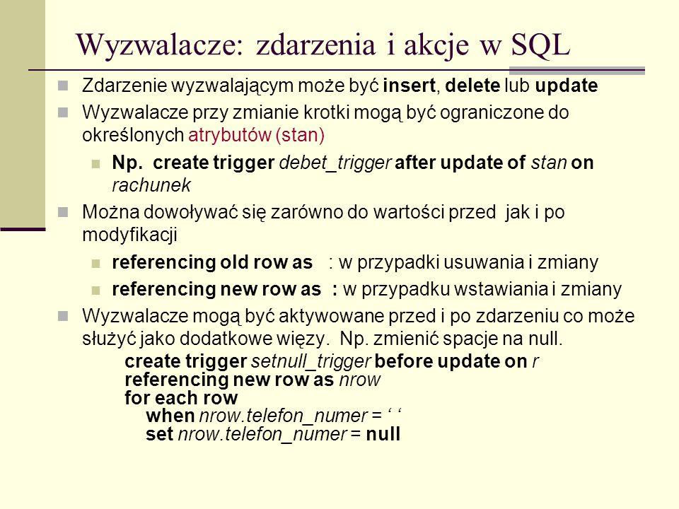 Wyzwalacze: zdarzenia i akcje w SQL Zdarzenie wyzwalającym może być insert, delete lub update Wyzwalacze przy zmianie krotki mogą być ograniczone do o