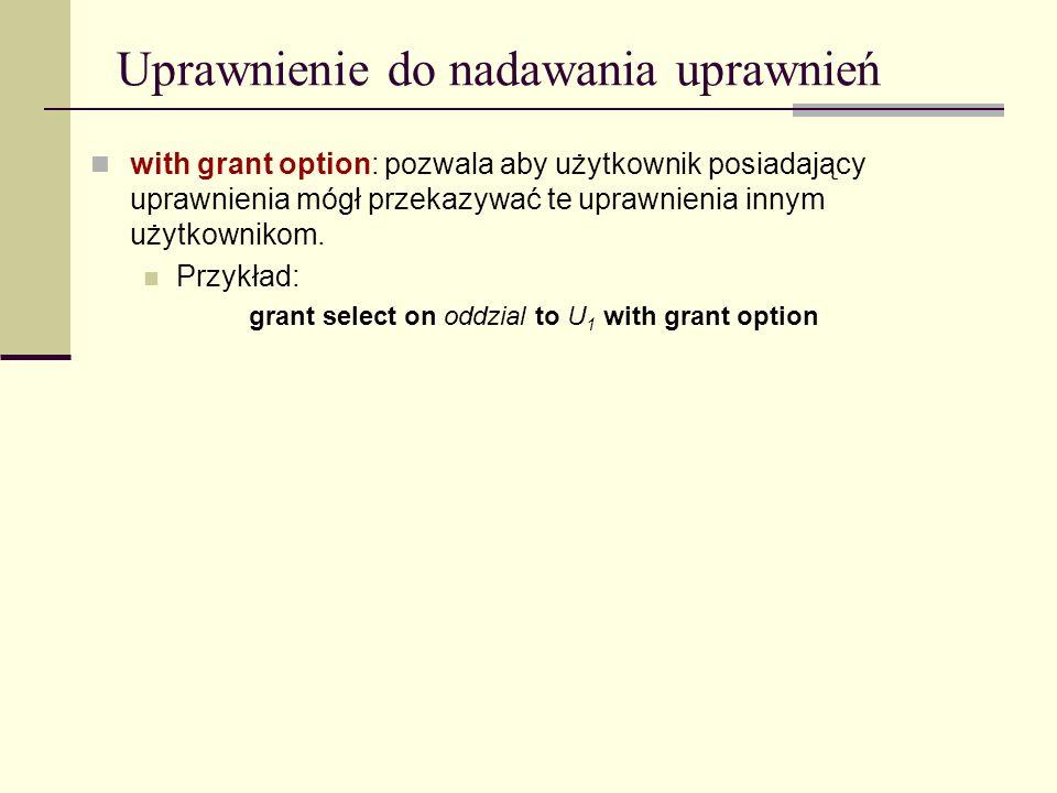 Uprawnienie do nadawania uprawnień with grant option: pozwala aby użytkownik posiadający uprawnienia mógł przekazywać te uprawnienia innym użytkowniko