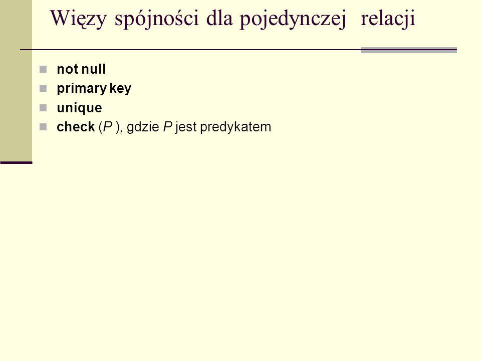 Więzy spójności dla pojedynczej relacji not null primary key unique check (P ), gdzie P jest predykatem