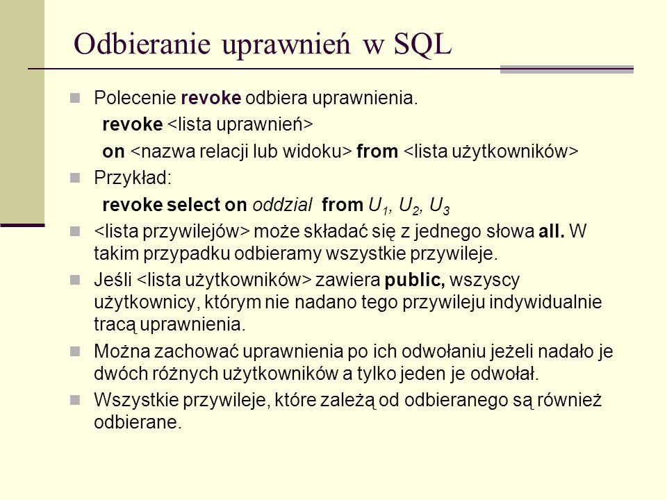 Odbieranie uprawnień w SQL Polecenie revoke odbiera uprawnienia. revoke on from Przykład: revoke select on oddzial from U 1, U 2, U 3 może składać się
