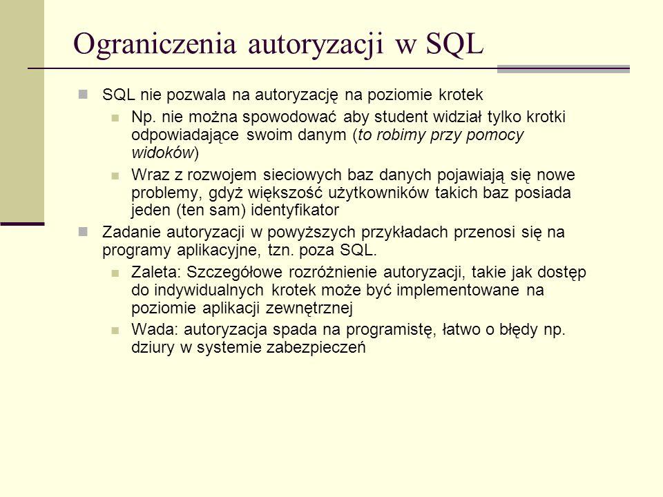 Ograniczenia autoryzacji w SQL SQL nie pozwala na autoryzację na poziomie krotek Np. nie można spowodować aby student widział tylko krotki odpowiadają