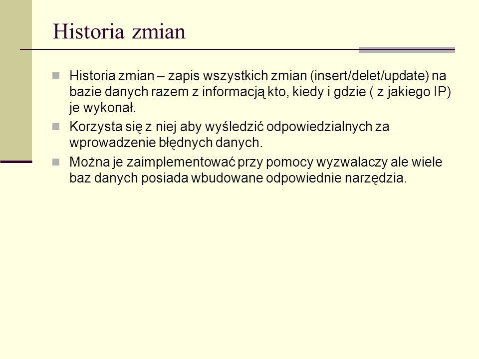 Historia zmian Historia zmian – zapis wszystkich zmian (insert/delet/update) na bazie danych razem z informacją kto, kiedy i gdzie ( z jakiego IP) je