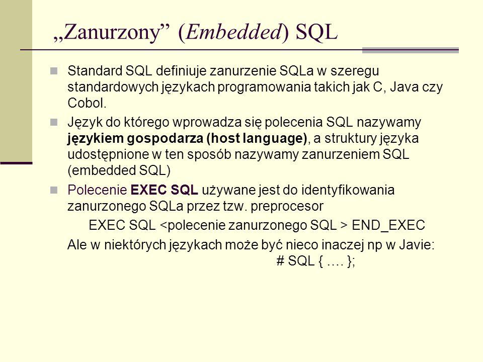 Zanurzony (Embedded) SQL Standard SQL definiuje zanurzenie SQLa w szeregu standardowych językach programowania takich jak C, Java czy Cobol. Język do