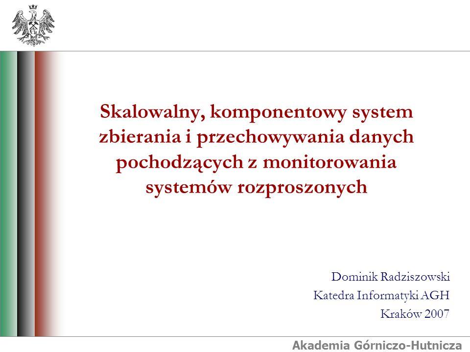 Akademia Górniczo-Hutnicza Skalowalny, komponentowy system zbierania i przechowywania danych pochodzących z monitorowania systemów rozproszonych Dominik Radziszowski Katedra Informatyki AGH Kraków 2007