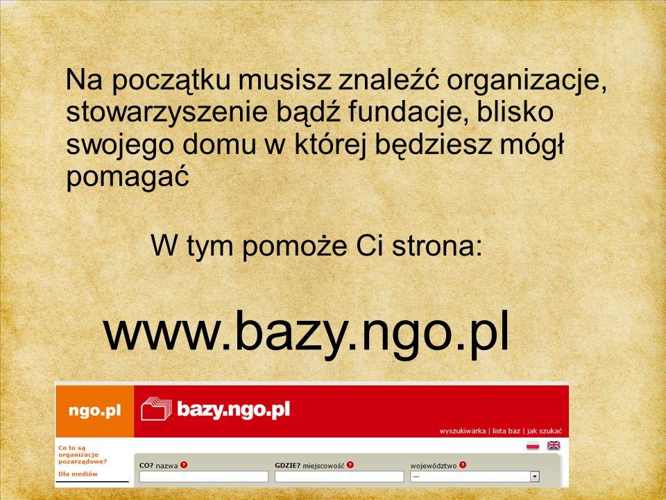 Na początku musisz znaleźć organizacje, stowarzyszenie bądź fundacje, blisko swojego domu w której będziesz mógł pomagać W tym pomoże Ci strona: www.b