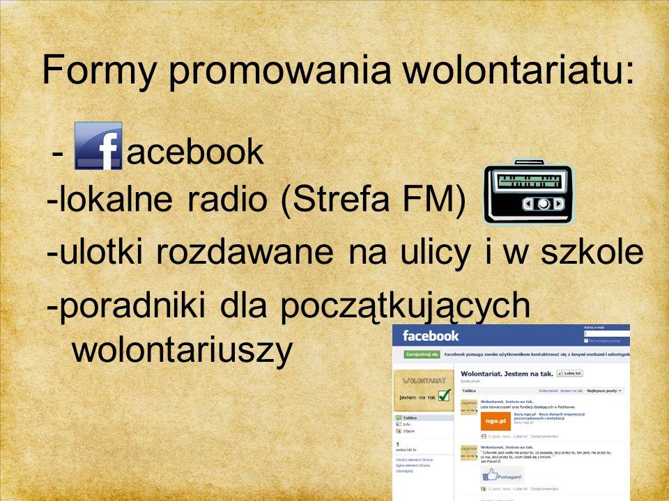 Formy promowania wolontariatu: - acebook -lokalne radio (Strefa FM) -ulotki rozdawane na ulicy i w szkole -poradniki dla początkujących wolontariuszy