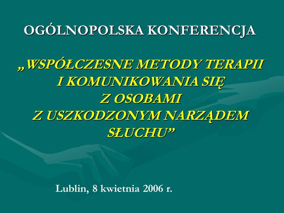 OGÓLNOPOLSKA KONFERENCJA WSPÓŁCZESNE METODY TERAPII I KOMUNIKOWANIA SIĘ Z OSOBAMI Z USZKODZONYM NARZĄDEM SŁUCHU Lublin, 8 kwietnia 2006 r.